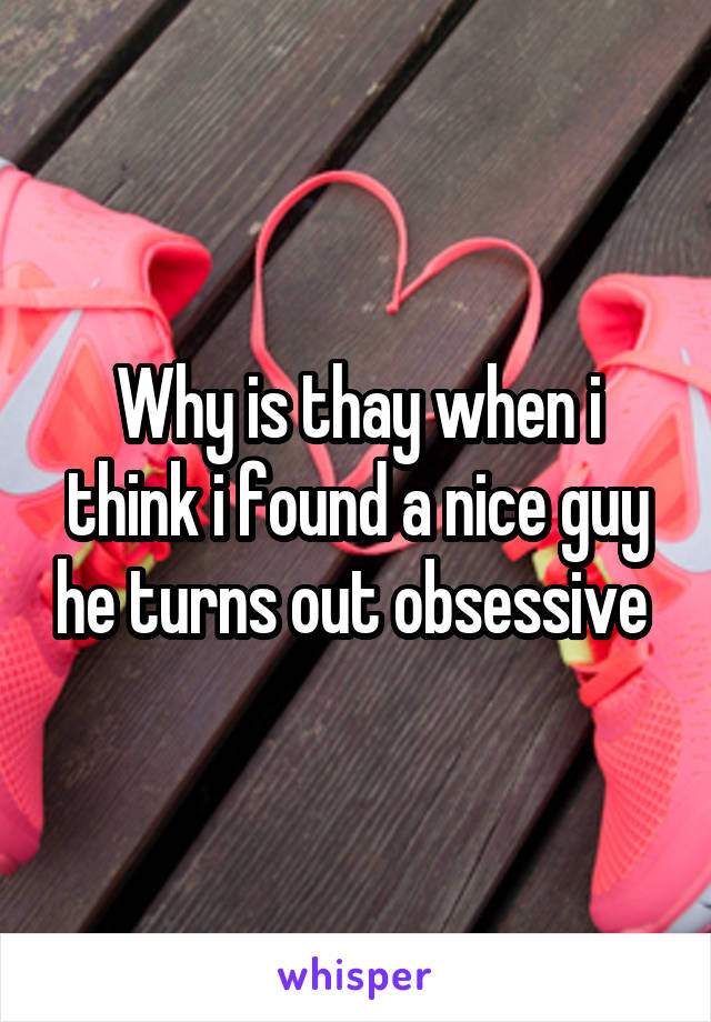 Why is thay when i think i found a nice guy he turns out obsessive