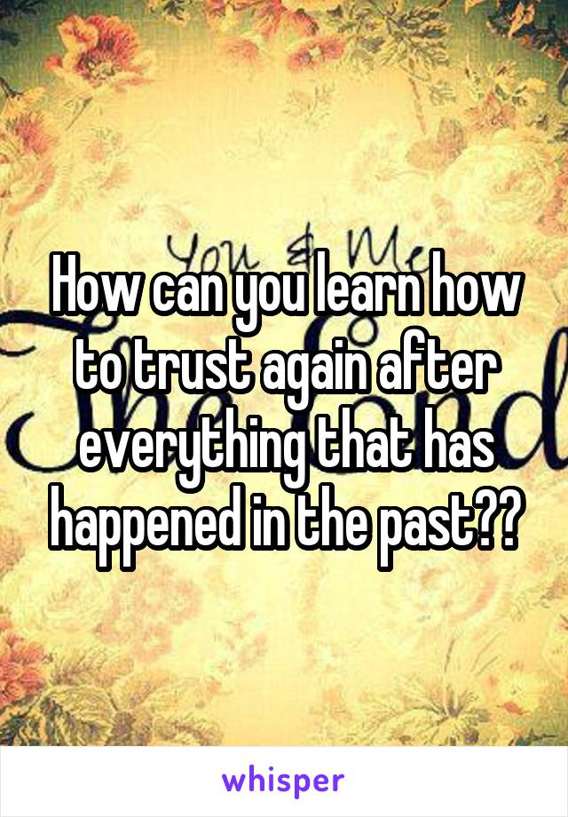How can you learn how to trust again after everything that has happened in the past??