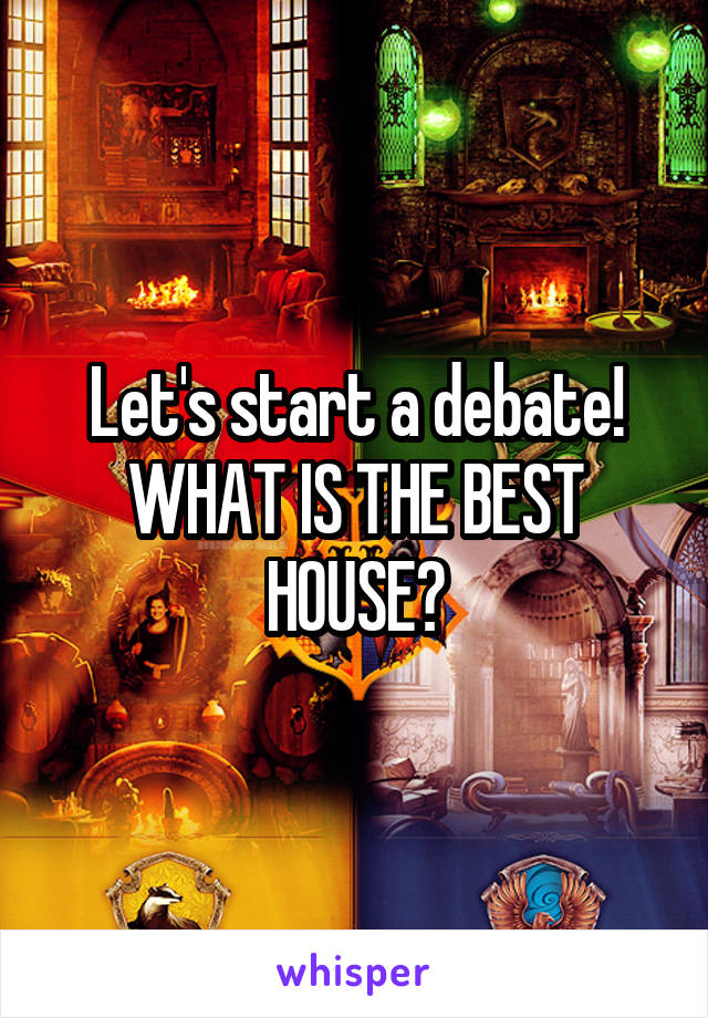 Let's start a debate! WHAT IS THE BEST HOUSE?