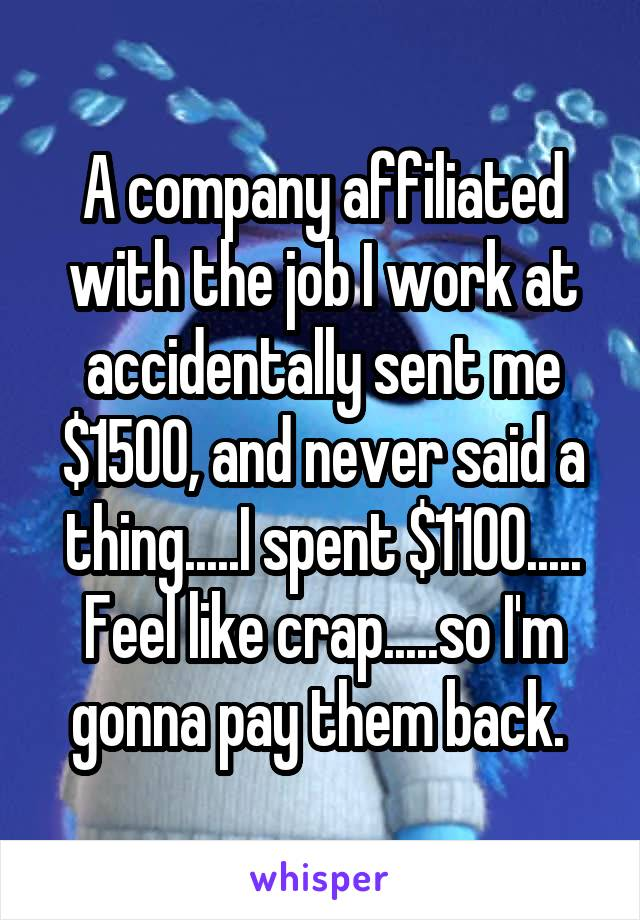 A company affiliated with the job I work at accidentally sent me $1500, and never said a thing.....I spent $1100..... Feel like crap.....so I'm gonna pay them back.