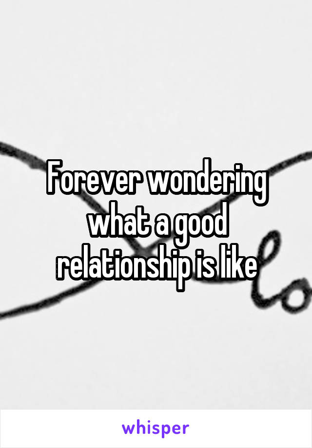Forever wondering what a good relationship is like