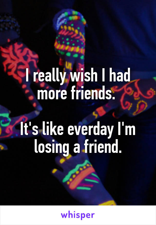 I really wish I had more friends.   It's like everday I'm losing a friend.