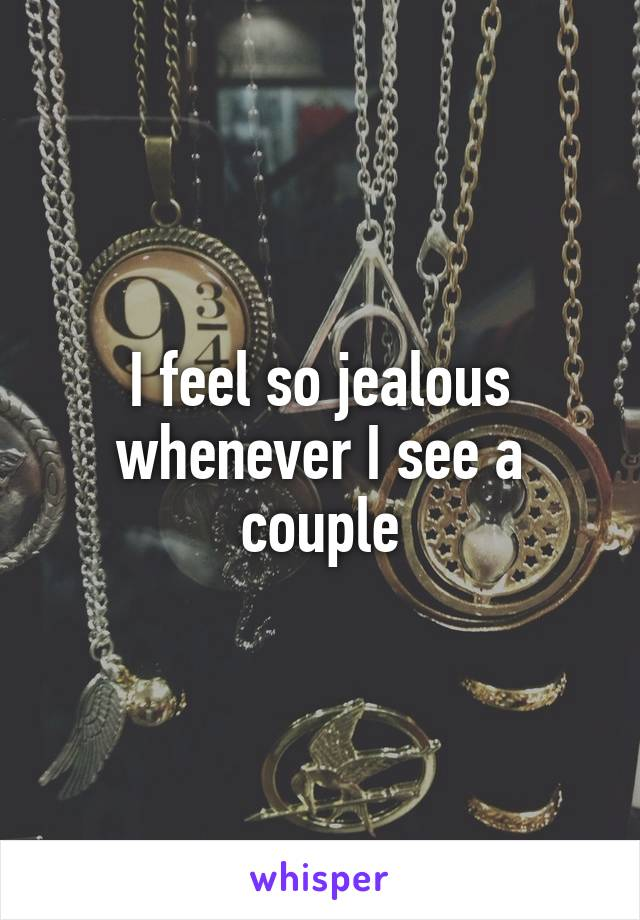 I feel so jealous whenever I see a couple