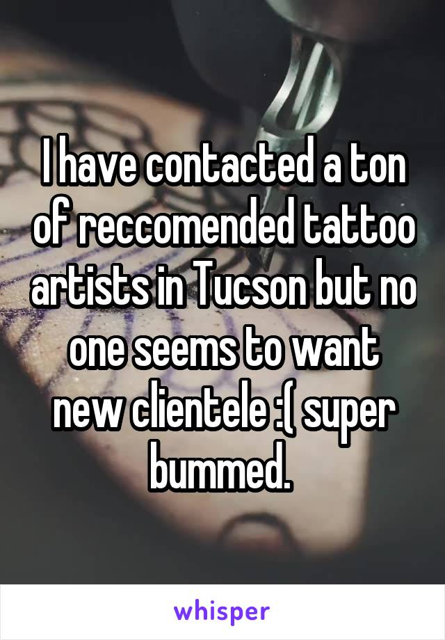 I have contacted a ton of reccomended tattoo artists in Tucson but no one seems to want new clientele :( super bummed.