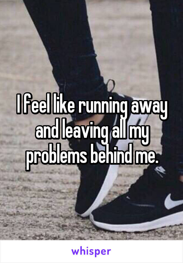 I feel like running away and leaving all my problems behind me.