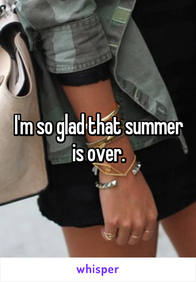 I'm so glad that summer is over.