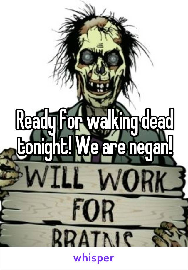 Ready for walking dead tonight! We are negan!