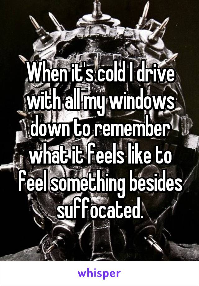 When it's cold I drive with all my windows down to remember what it feels like to feel something besides suffocated.