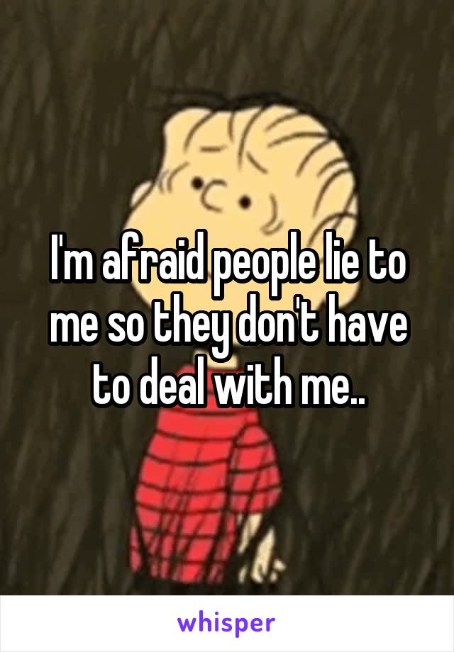 I'm afraid people lie to me so they don't have to deal with me..