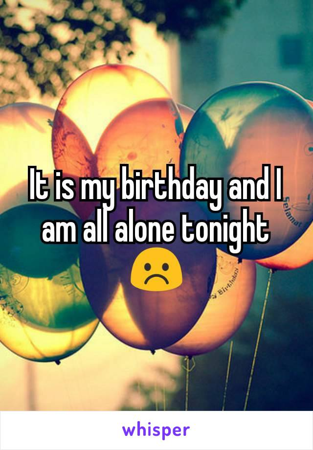 It is my birthday and I am all alone tonight ☹️