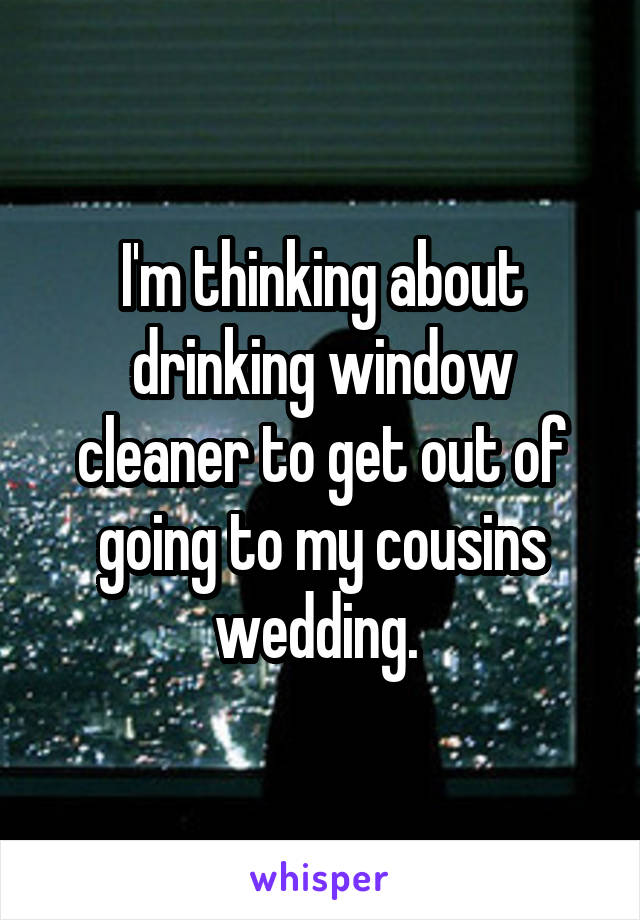 I'm thinking about drinking window cleaner to get out of going to my cousins wedding.