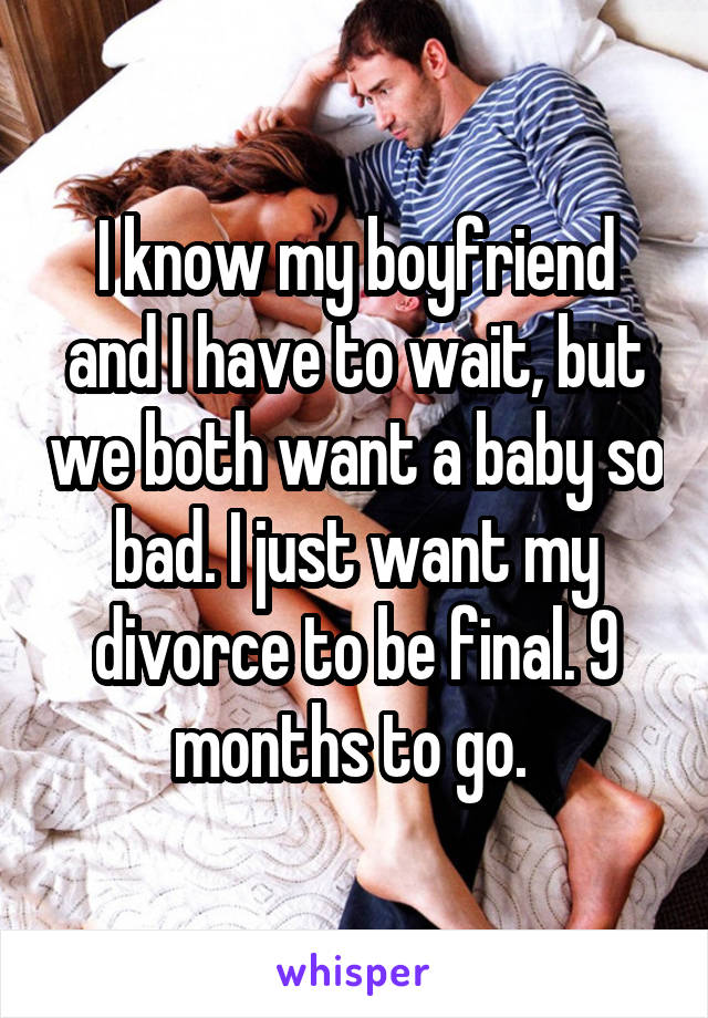 I know my boyfriend and I have to wait, but we both want a baby so bad. I just want my divorce to be final. 9 months to go.