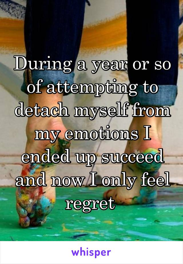During a year or so of attempting to detach myself from my emotions I ended up succeed and now I only feel regret
