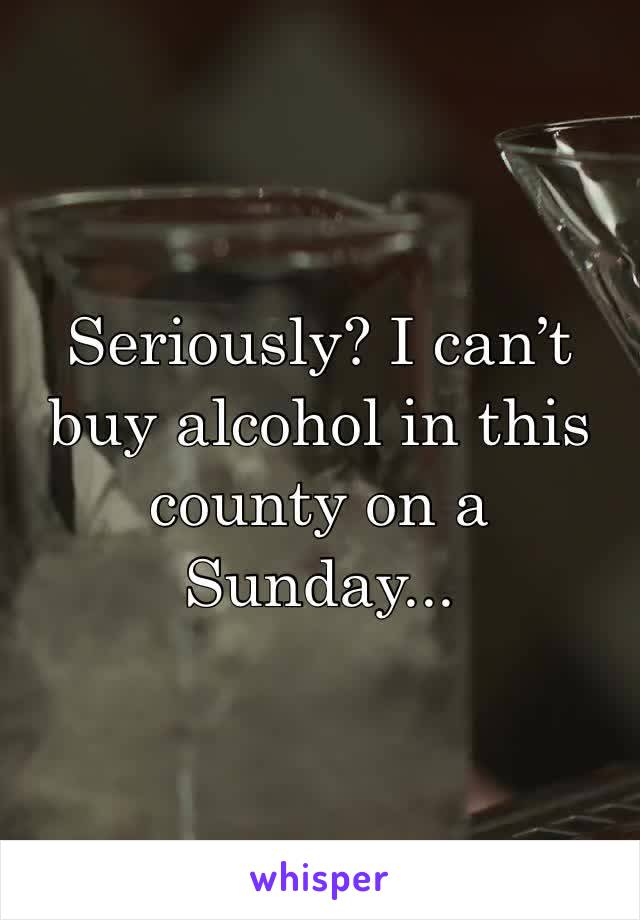 Seriously? I can't buy alcohol in this county on a Sunday...