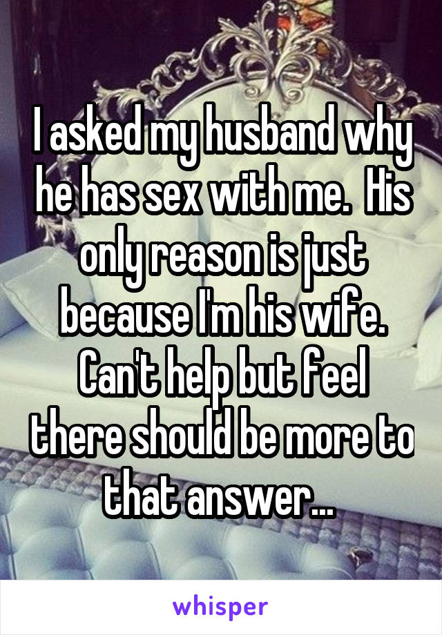 I asked my husband why he has sex with me.  His only reason is just because I'm his wife. Can't help but feel there should be more to that answer...