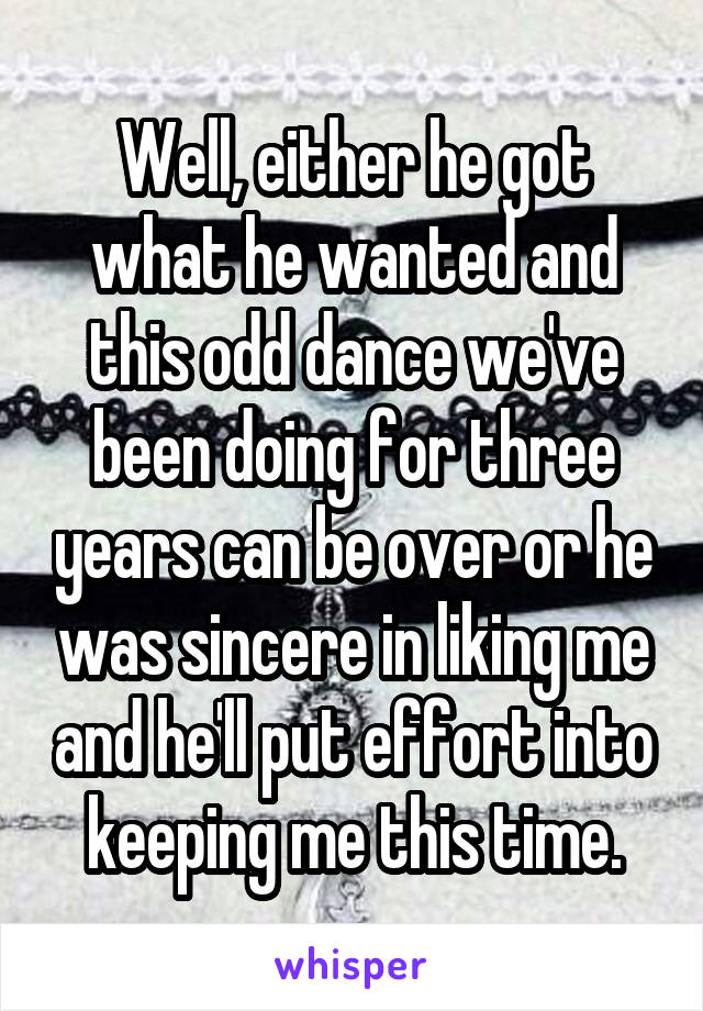 Well, either he got what he wanted and this odd dance we've been doing for three years can be over or he was sincere in liking me and he'll put effort into keeping me this time.