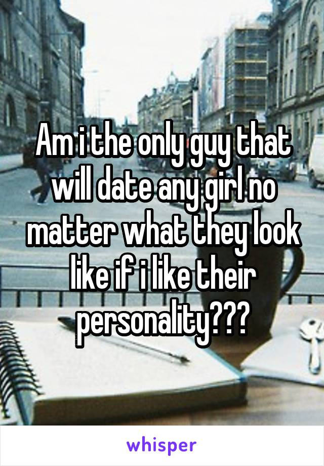 Am i the only guy that will date any girl no matter what they look like if i like their personality???