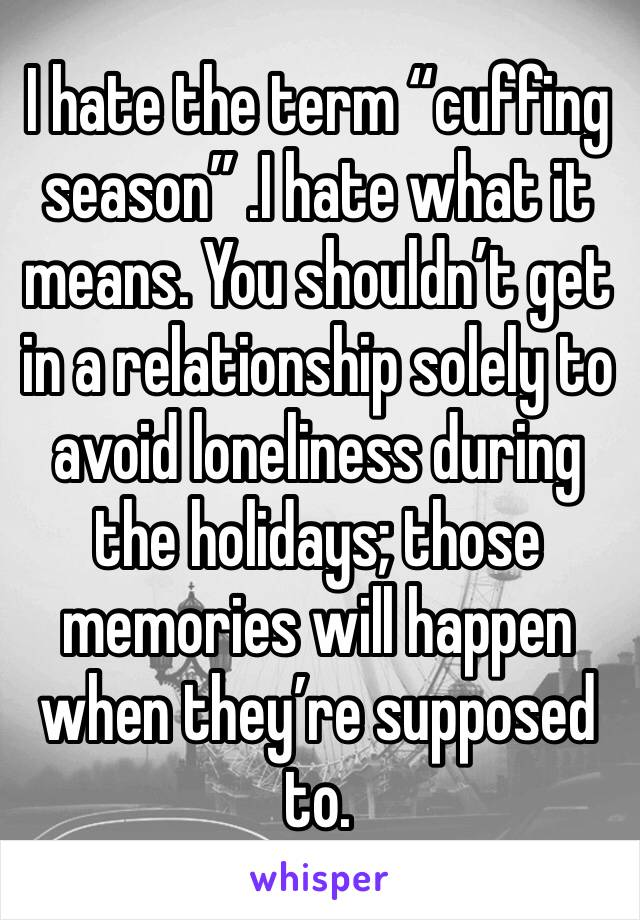 "I hate the term ""cuffing season"" .I hate what it means. You shouldn't get in a relationship solely to avoid loneliness during the holidays; those memories will happen when they're supposed to."