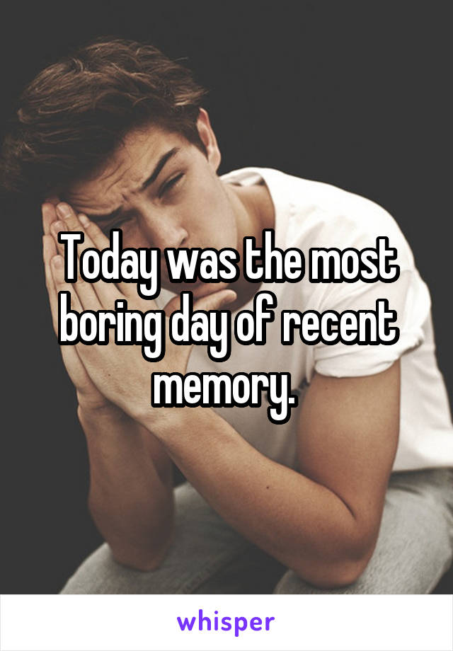 Today was the most boring day of recent memory.