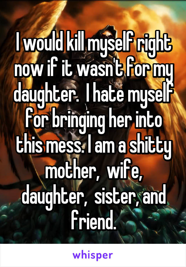 I would kill myself right now if it wasn't for my daughter.  I hate myself for bringing her into this mess. I am a shitty mother,  wife, daughter,  sister, and friend.