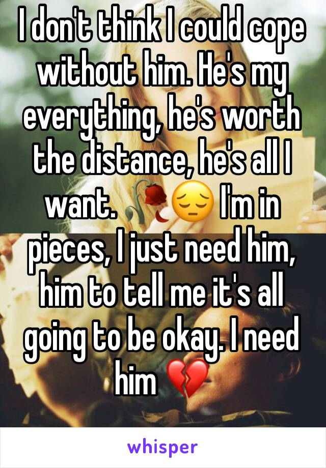 I don't think I could cope without him. He's my everything, he's worth the distance, he's all I want. 🥀😔 I'm in pieces, I just need him, him to tell me it's all going to be okay. I need him 💔