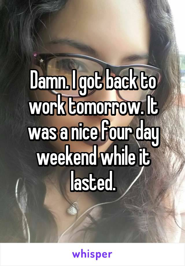 Damn. I got back to work tomorrow. It was a nice four day weekend while it lasted.