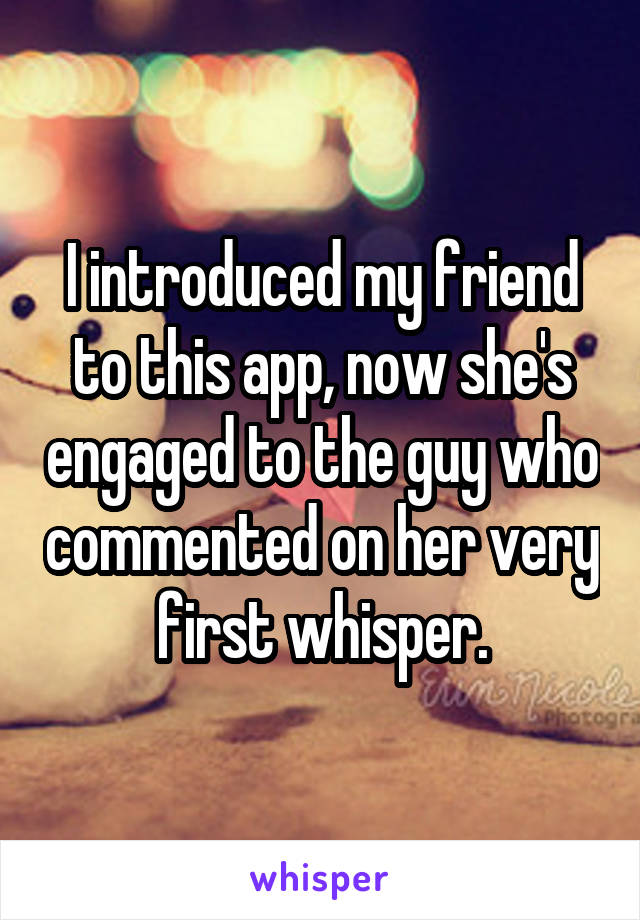 I introduced my friend to this app, now she's engaged to the guy who commented on her very first whisper.
