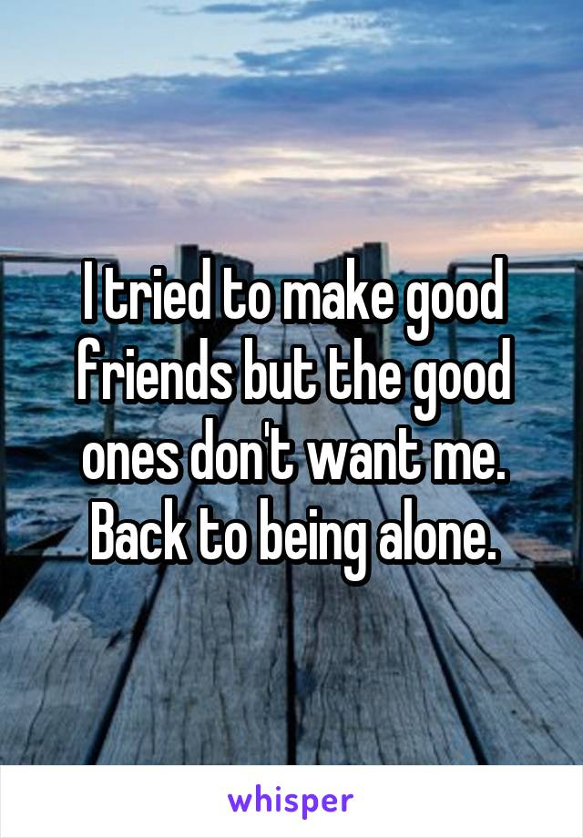 I tried to make good friends but the good ones don't want me. Back to being alone.
