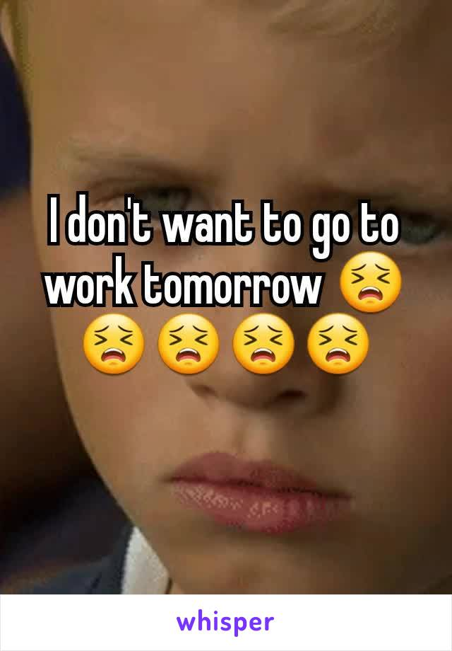 I don't want to go to work tomorrow 😣😣😣😣😣