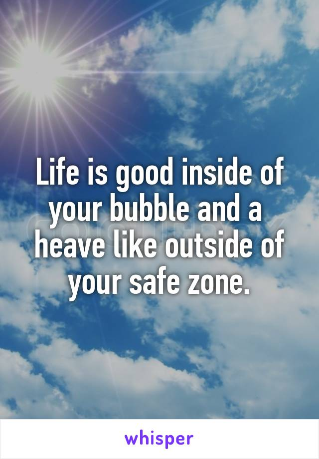 Life is good inside of your bubble and a  heave like outside of your safe zone.