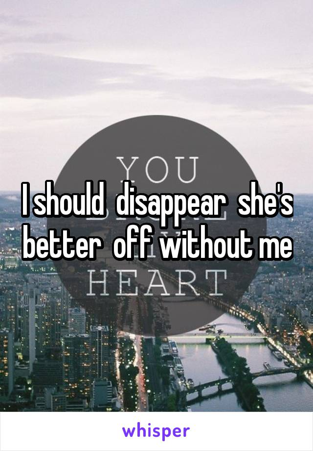 I should  disappear  she's better  off without me