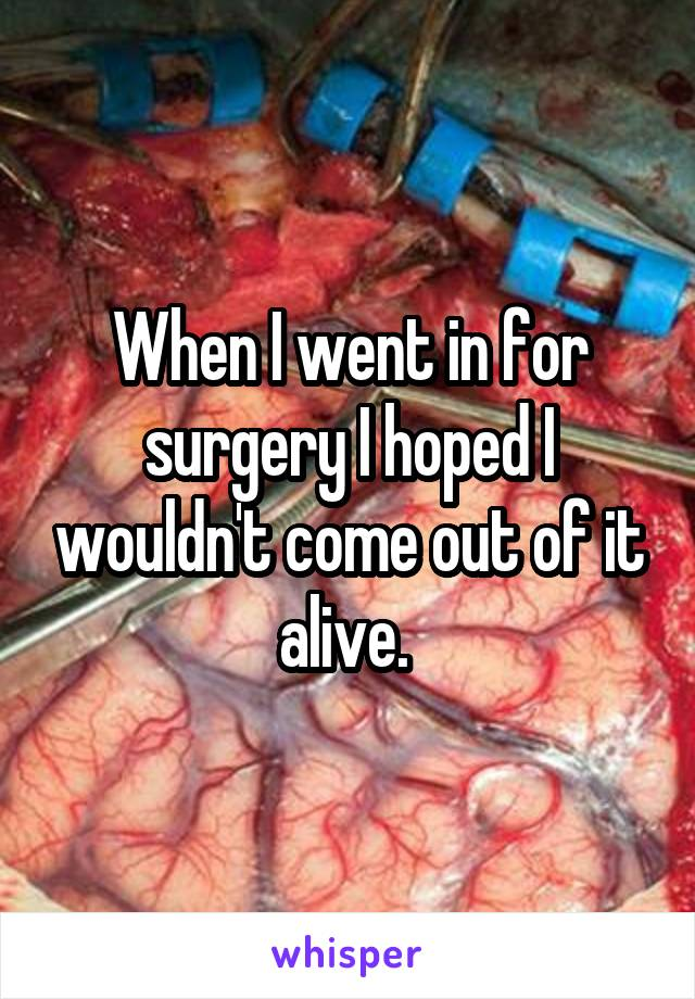 When I went in for surgery I hoped I wouldn't come out of it alive.