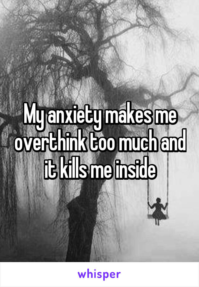My anxiety makes me overthink too much and it kills me inside