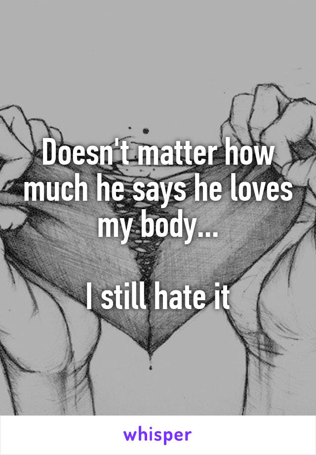 Doesn't matter how much he says he loves my body...  I still hate it