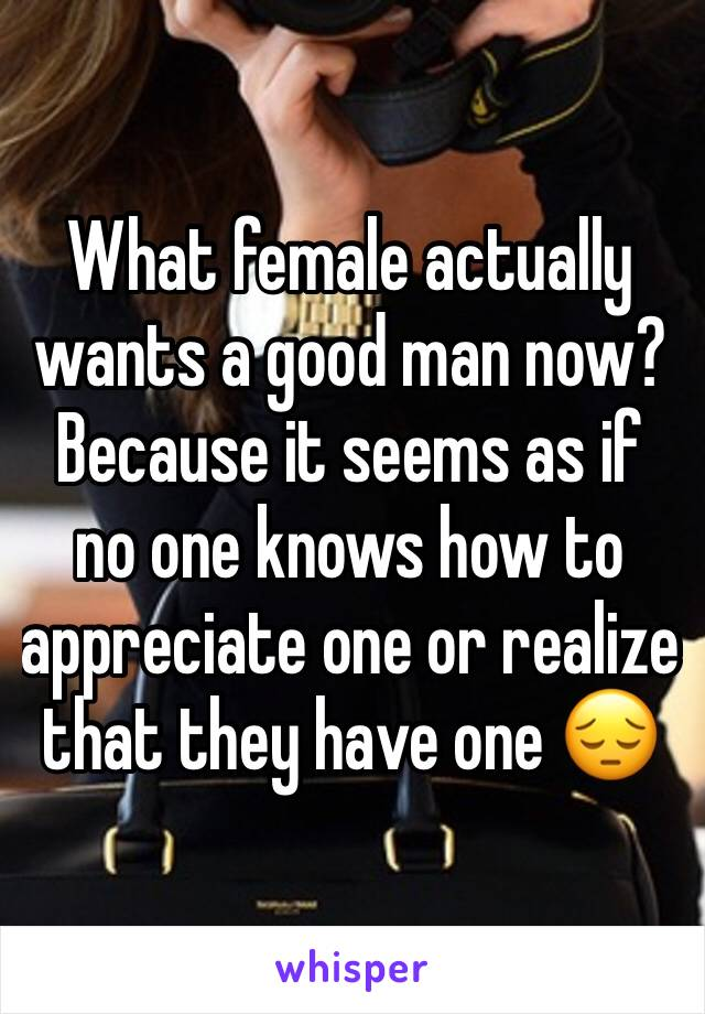 What female actually wants a good man now? Because it seems as if no one knows how to appreciate one or realize that they have one 😔