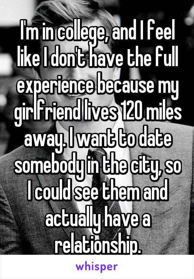 I'm in college, and I feel like I don't have the full experience because my girlfriend lives 120 miles away. I want to date somebody in the city, so I could see them and actually have a relationship.