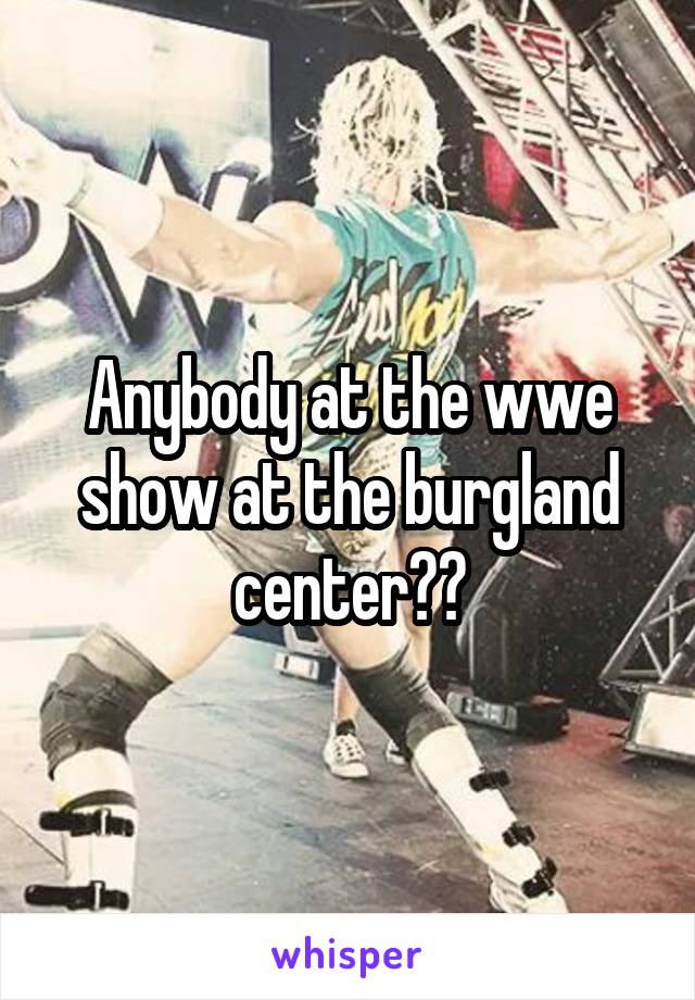 Anybody at the wwe show at the burgland center??
