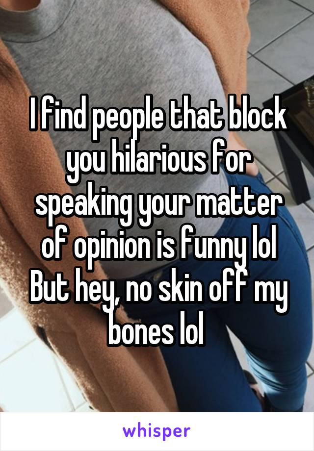 I find people that block you hilarious for speaking your matter of opinion is funny lol But hey, no skin off my bones lol