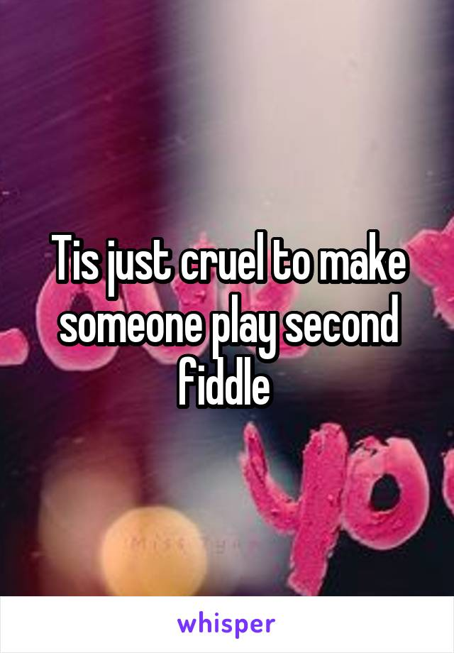 Tis just cruel to make someone play second fiddle