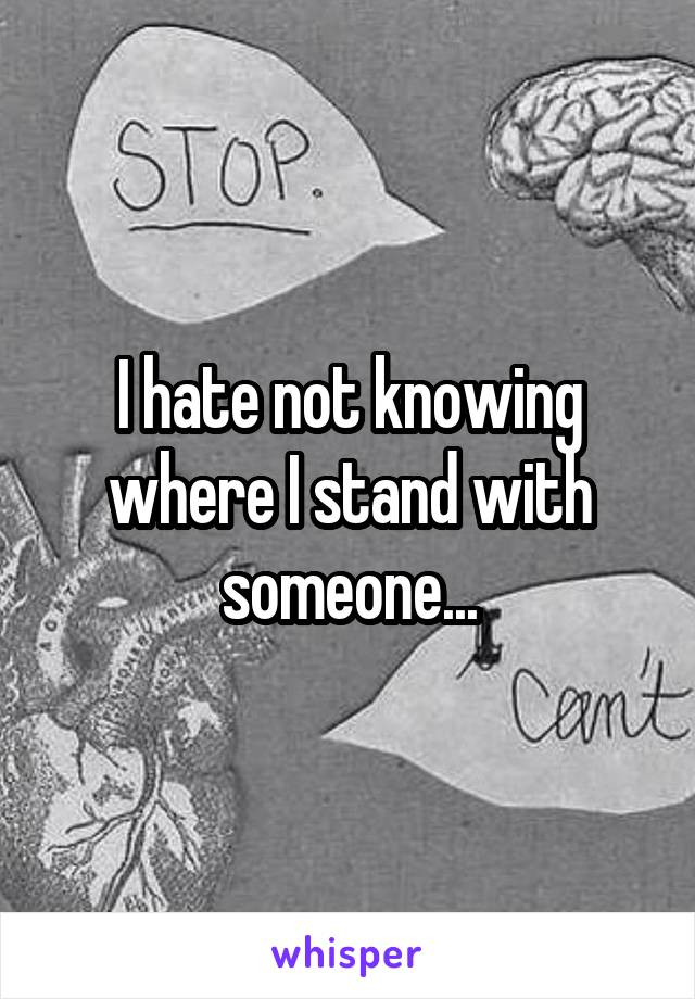 I hate not knowing where I stand with someone...