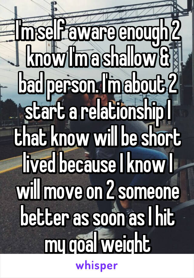 I'm self aware enough 2 know I'm a shallow & bad person. I'm about 2 start a relationship I that know will be short lived because I know I will move on 2 someone better as soon as I hit my goal weight