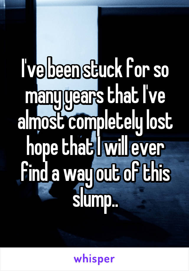 I've been stuck for so many years that I've almost completely lost hope that I will ever find a way out of this slump..