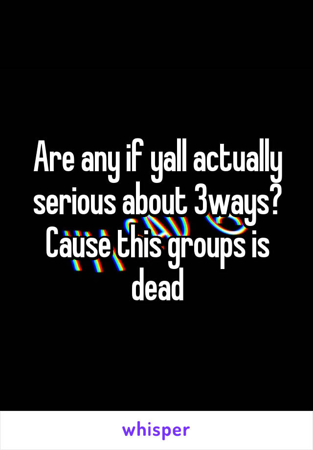 Are any if yall actually serious about 3ways? Cause this groups is dead