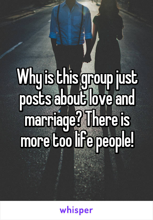 Why is this group just posts about love and marriage? There is more too life people!