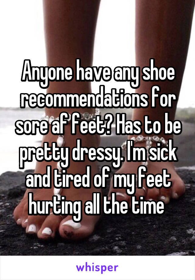 Anyone have any shoe recommendations for sore af feet? Has to be pretty dressy. I'm sick and tired of my feet hurting all the time