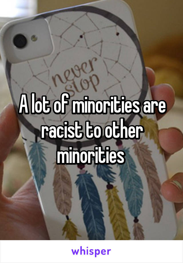 A lot of minorities are racist to other minorities