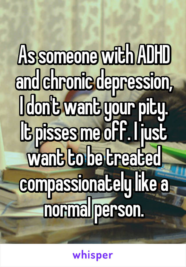 As someone with ADHD and chronic depression, I don't want your pity. It pisses me off. I just want to be treated compassionately like a normal person.