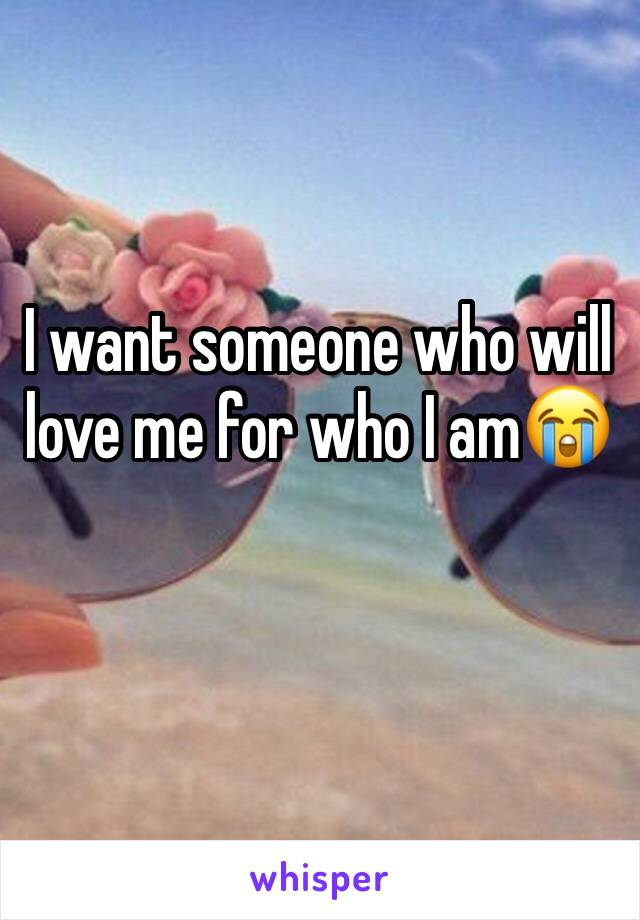 I want someone who will love me for who I am😭