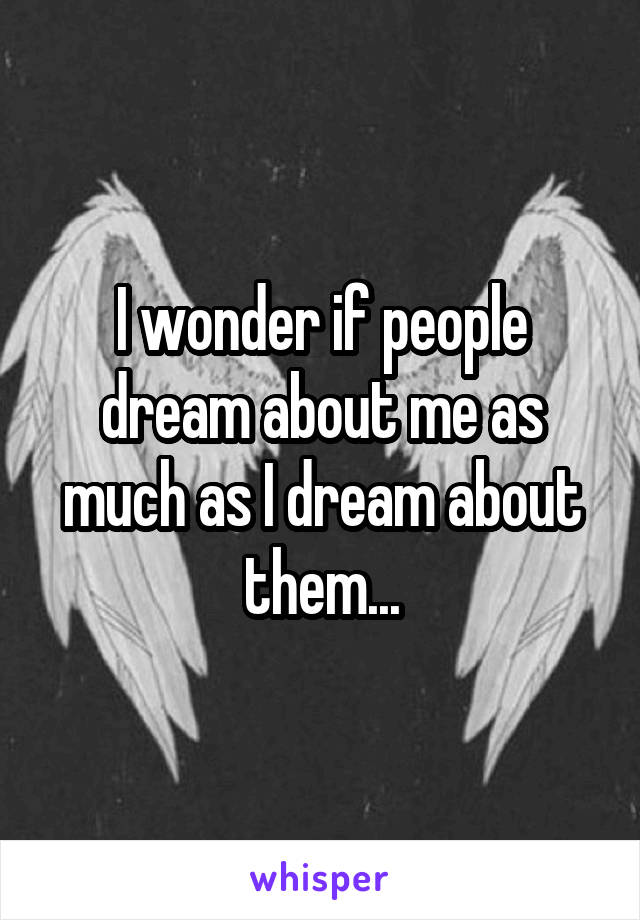 I wonder if people dream about me as much as I dream about them...