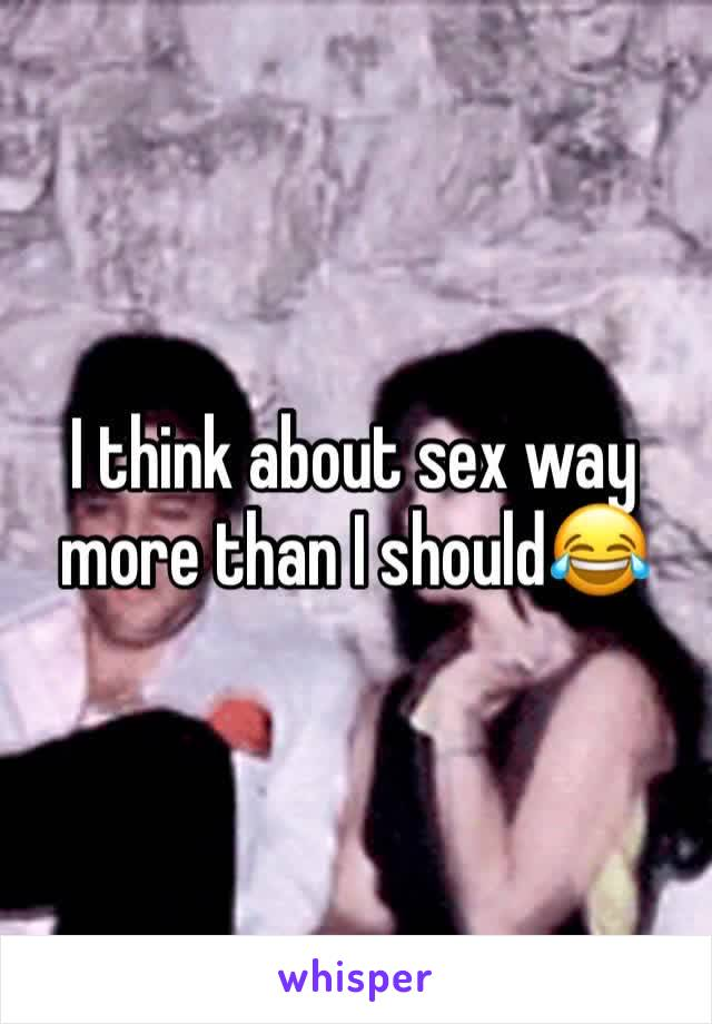I think about sex way more than I should😂